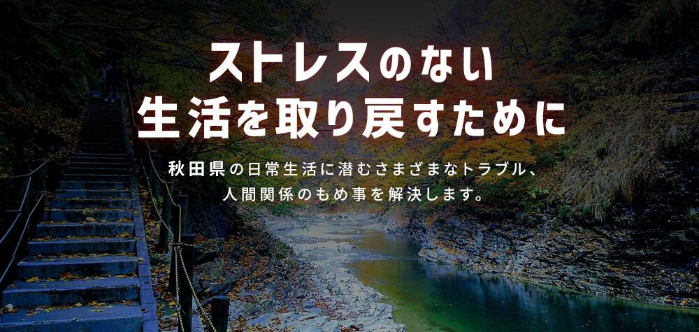 ストレスのない生活を取り戻すために 秋田の日常生活に潜むさまざまなトラブル、人間関係のもめ事を解決します。