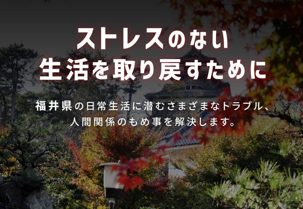 ストレスのない生活を取り戻すために 福井の日常生活に潜むさまざまなトラブル、人間関係のもめ事を解決します。