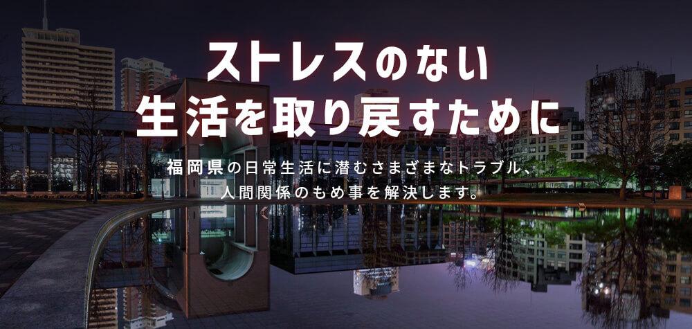 ストレスのない生活を取り戻すために|福岡県の日常生活に潜むさまざまなトラブル、人間関係のもめ事を解決します。