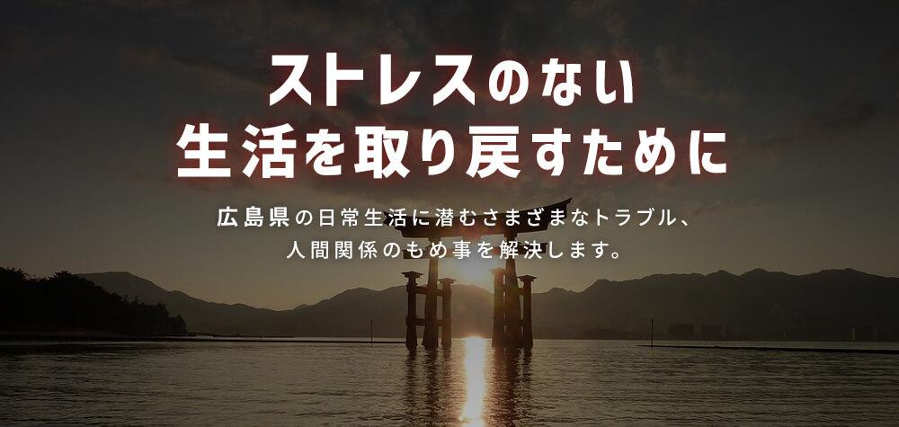 ストレスのない生活を取り戻すために|広島県の日常生活に潜むさまざまなトラブル、人間関係のもめ事を解決します。