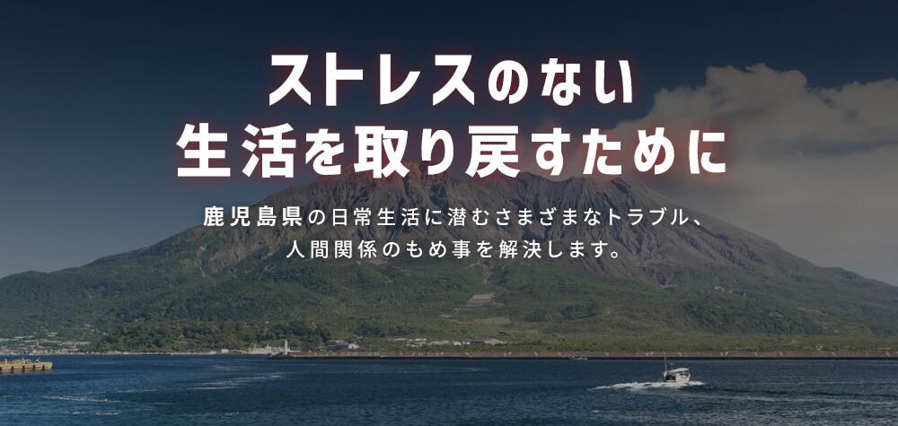 ストレスのない生活を取り戻すために 鹿児島県の日常生活に潜むさまざまなトラブル、人間関係のもめ事を解決します。