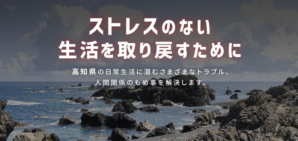 ストレスのない生活を取り戻すために 高知県の日常生活に潜むさまざまなトラブル、人間関係のもめ事を解決します。