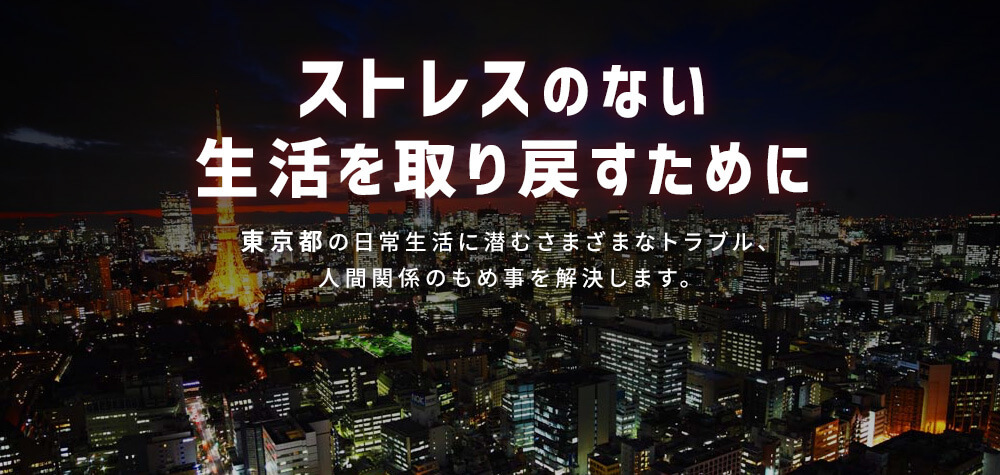 ストレスのない生活を取り戻すために|東京の日常生活に潜むさまざまなトラブル、人間関係のもめ事を解決します。