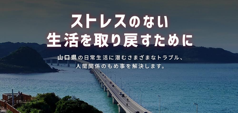 ストレスのない生活を取り戻すために 山口県の日常生活に潜むさまざまなトラブル、人間関係のもめ事を解決します。
